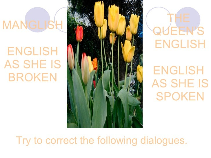 MANGLISH ENGLISH AS SHE IS BROKEN THE  QUEEN'S  ENGLISH ENGLISH  AS SHE IS SPOKEN Try to correct the following dialogues.