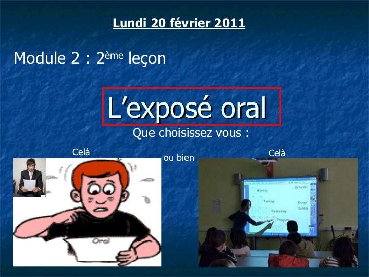 Lundi 20 février 2011 Module 2 : 2 ème  leçon L'exposé oral Que choisissez vous :  Celà Celà ou bien
