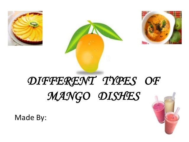 DIFFERENT TYPES OFMANGO DISHESMade By: