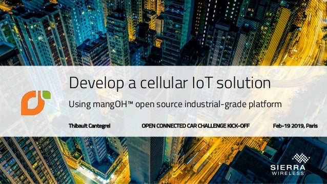Develop a cellular IoT solution Using mangOH™ open source industrial-grade platform Thibault Cantegrel OPEN CONNECTED CAR ...