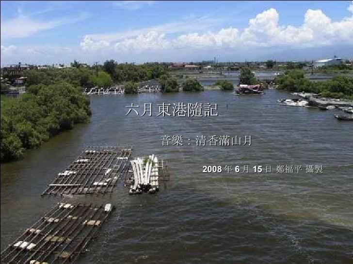 六月東港隨記 音樂:清香滿山月   2008 年 6 月 15 日 鄭福平 攝製