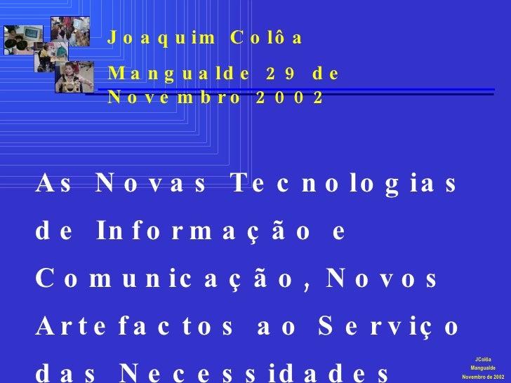JColôa Mangualde Novembro de 2002 As Novas Tecnologias de Informação e Comunicação, Novos Artefactos ao Serviço das Necess...