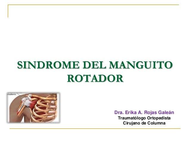 SINDROME DEL MANGUITO ROTADOR Dra. Erika A. Rojas Galeán Traumatólogo Ortopedista Cirujano de Columna