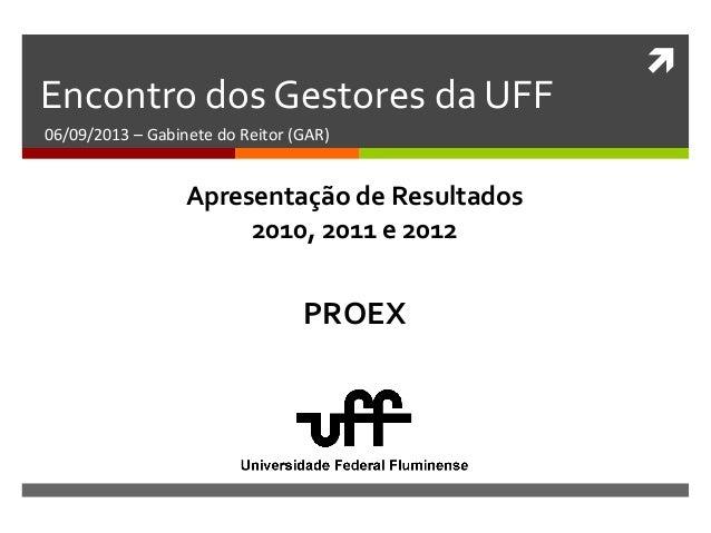  Encontro dos Gestores da UFF 06/09/2013 – Gabinete do Reitor (GAR) PROEX Apresentação de Resultados 2010, 2011 e 2012