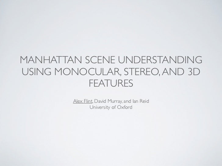 MANHATTAN SCENE UNDERSTANDINGUSING MONOCULAR, STEREO, AND 3D           FEATURES         Alex Flint, David Murray, and Ian ...