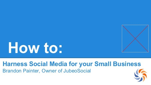 How to: Harness Social Media for your Small Business Brandon Painter, Owner of JubeoSocial
