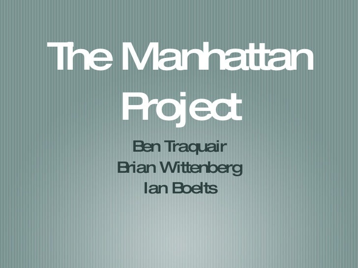 The Manhattan Project <ul><li>Ben Traquair </li></ul><ul><li>Brian Wittenberg </li></ul><ul><li>Ian Boelts </li></ul>