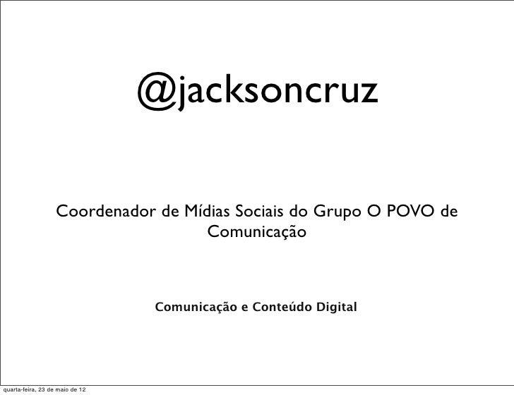 @jacksoncruz                   Coordenador de Mídias Sociais do Grupo O POVO de                                     Comuni...