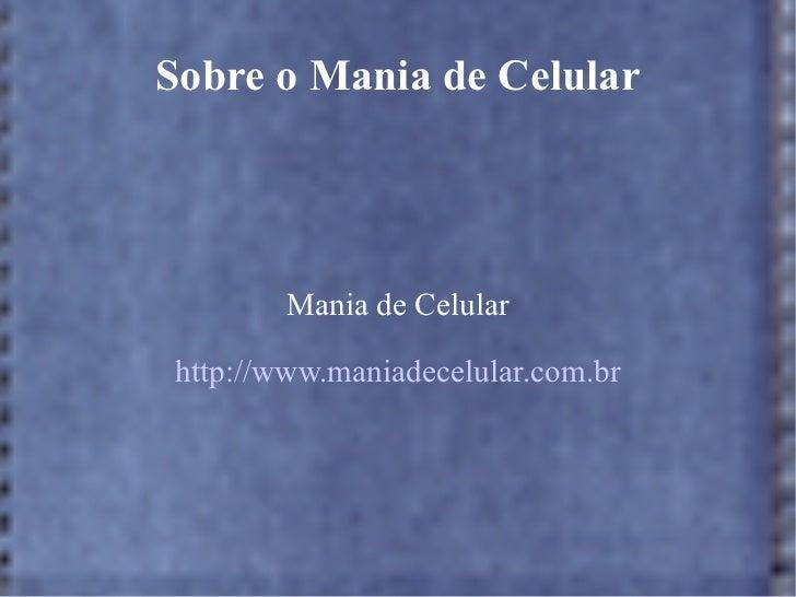 Sobre o Mania de Celular Mania de Celular http://www.maniadecelular.com.br