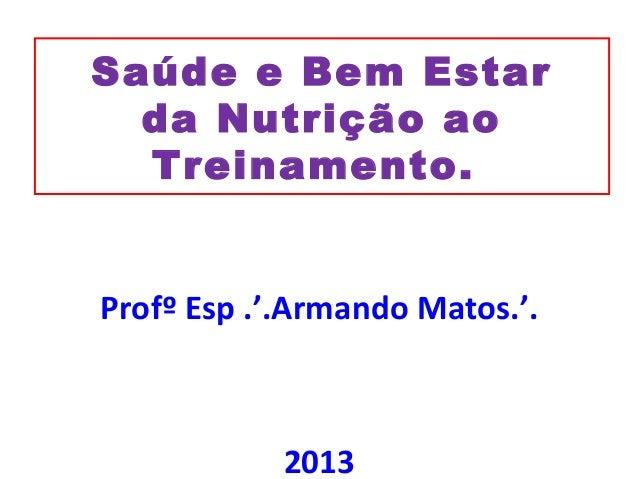 Saúde e Bem Estar da Nutrição ao Treinamento. Profº Esp .'.Armando Matos.'. 2013