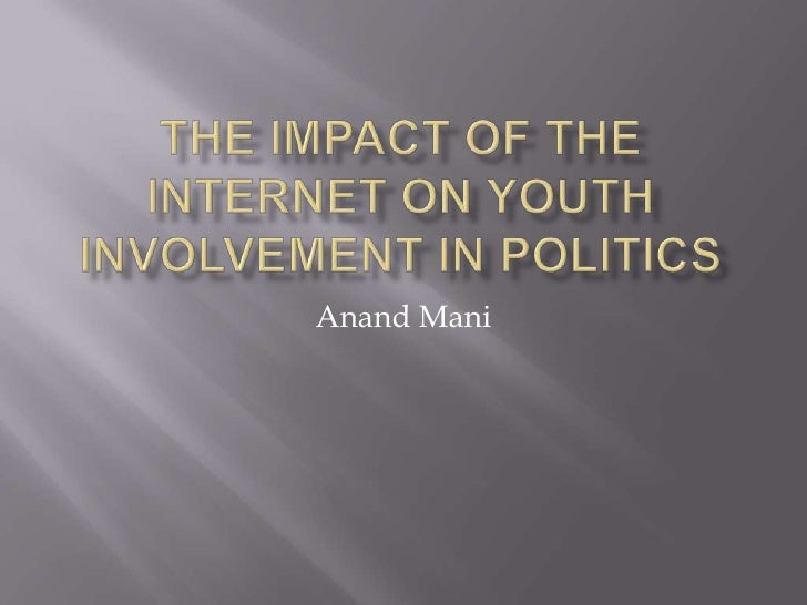 The Impact of the Internet on Youth Involvement in Politics<br />Anand Mani<br />