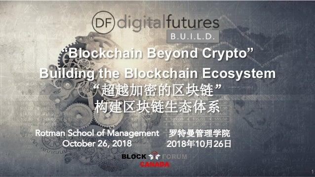 """Blockchain Beyond Crypto"" Building the Blockchain Ecosystem Rotman School of Management October 26, 2018 2018 10 26 1"