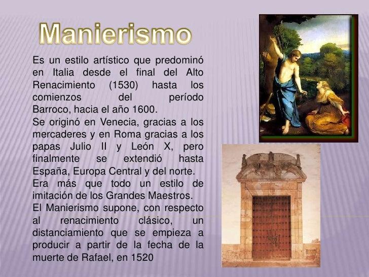 Manierismo<br />Es un estilo artístico que predominó en Italia desde el final del Alto Renacimiento (1530) hasta los comie...