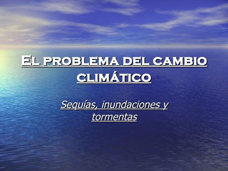 El problema del cambio climático Sequías, inundaciones y tormentas
