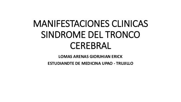 MANIFESTACIONES CLINICAS SINDROME DEL TRONCO CEREBRAL LOMAS ARENAS GIORJHIAN ERICK ESTUDIANDTE DE MEDICINA UPAO - TRUJILLO