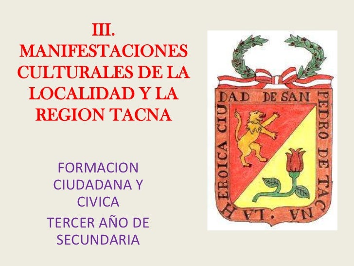 III. MANIFESTACIONES CULTURALES DE LA  LOCALIDAD Y LA   REGION TACNA      FORMACION    CIUDADANA Y       CIVICA   TERCER A...