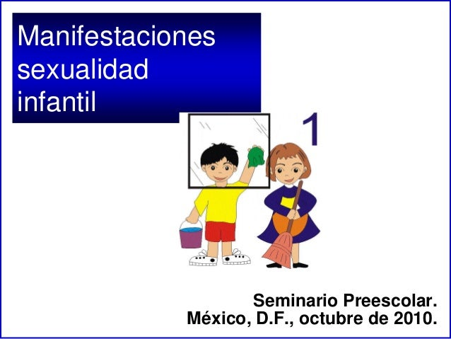 Manifestaciones sexualidad infantil Seminario Preescolar. México, D.F., octubre de 2010.