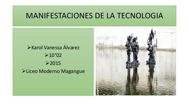 MANIFESTACIONES DE LA TECNOLOGIA Karol Vanessa Álvarez 10°02 2015 Liceo Moderno Magangue