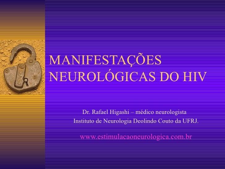 MANIFESTAÇÕES NEUROLÓGICAS DO HIV Dr. Rafael Higashi – médico neurologista  Instituto de Neurologia Deolindo Couto da UFRJ...