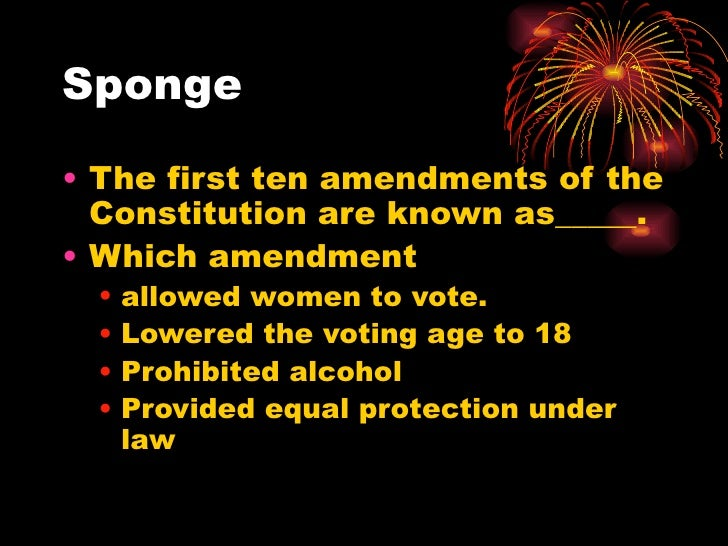 Sponge• The first ten amendments of the  Constitution are known as_____.• Which amendment •   allowed women to vote. •   L...