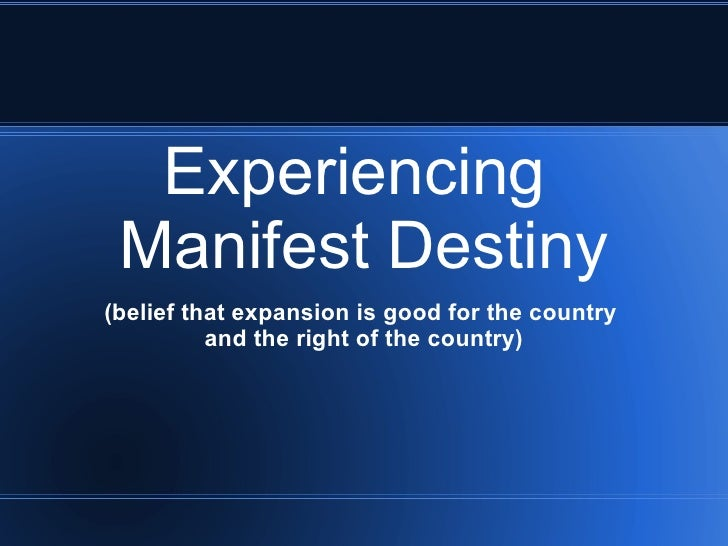 Experiencing  Manifest Destiny (belief that expansion is good for the country  and the right of the country)