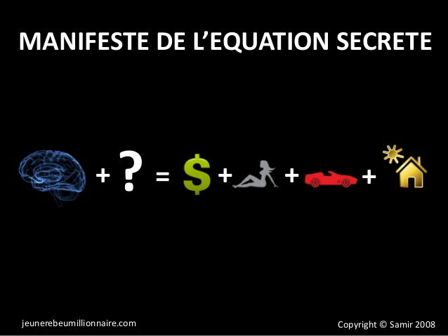 MANIFESTE DE L'EQUATION SECRETE + = + +? + Copyright © Samir 2008jeunerebeumillionnaire.com