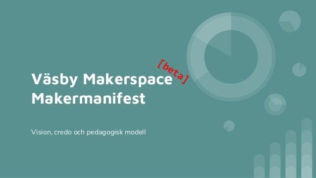 Väsby Makerspace Makermanifest Vision, credo och pedagogisk modell