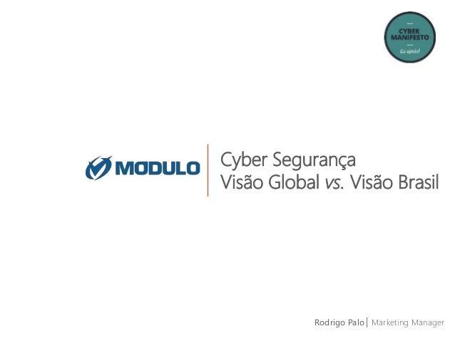 Cyber Segurança Visão Global vs. Visão Brasil Rodrigo Palo| Marketing Manager