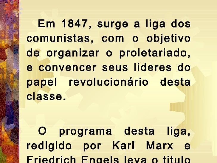 <ul><li>Em 1847, surge a liga dos comunistas, com o objetivo de organizar o proletariado, e convencer seus lideres do pape...