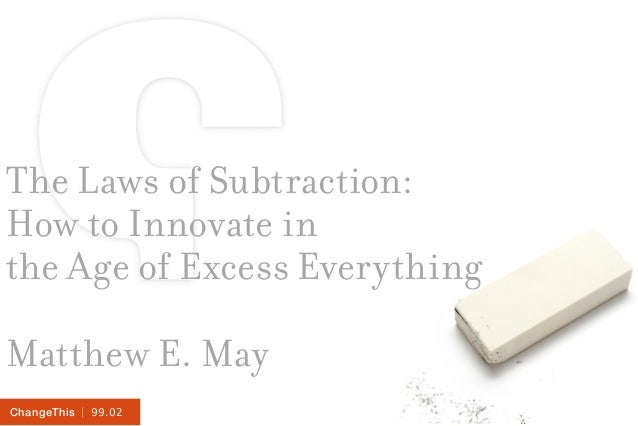 | 99.02ChangeThis The Laws of Subtraction: How to Innovate in the Age of Excess Everything Matthew E. May