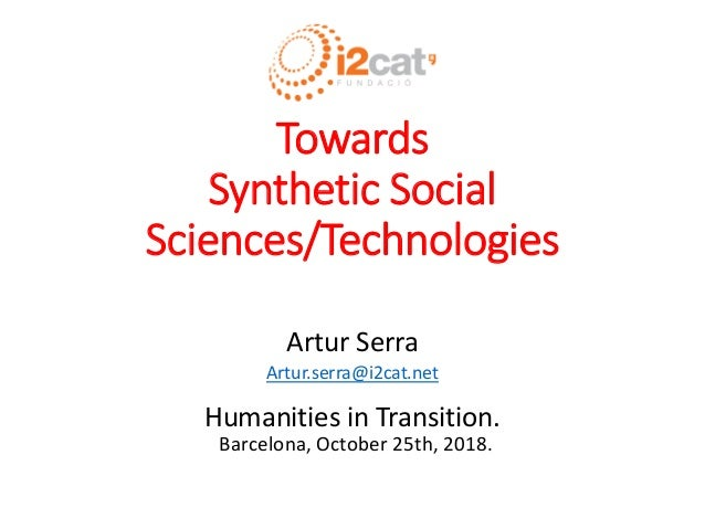 Towards Synthetic Social Sciences/Technologies Artur Serra Artur.serra@i2cat.net Humanities in Transition. Barcelona, Octo...