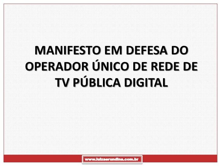 MANIFESTO EM DEFESA DOOPERADOR ÚNICO DE REDE DE    TV PÚBLICA DIGITAL        www.luizaerundina.com.br