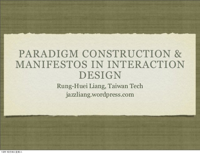 PARADIGM CONSTRUCTION & MANIFESTOS IN INTERACTION DESIGN Rung-Huei Liang, Taiwan Tech jazzliang.wordpress.com 13年10月9⽇日星期三