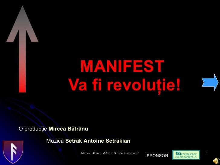 MANIFEST  Va fi revolu ţie! O produc ţ ie  Mir c ea Bătrânu Muzica  Setrak Antoine Setrakian   SPONSOR