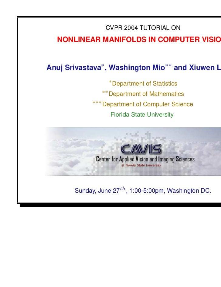 CVPR 2004 TUTORIAL ON  NONLINEAR MANIFOLDS IN COMPUTER VISIONAnuj Srivastava∗ , Washington Mio∗∗ and Xiuwen Liu∗∗∗        ...