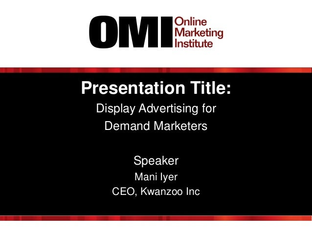 Presentation Title: Display Advertising for Demand Marketers  Speaker Mani Iyer CEO, Kwanzoo Inc