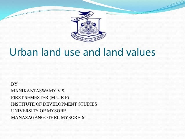 Urban land use and land values BY MANIKANTASWAMY V S FIRST SEMESTER (M U R P) INSTITUTE OF DEVELOPMENT STUDIES UNIVERSITY ...
