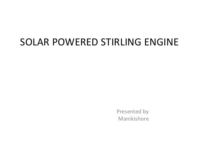 SOLAR POWERED STIRLING ENGINE Presented by Manikishore
