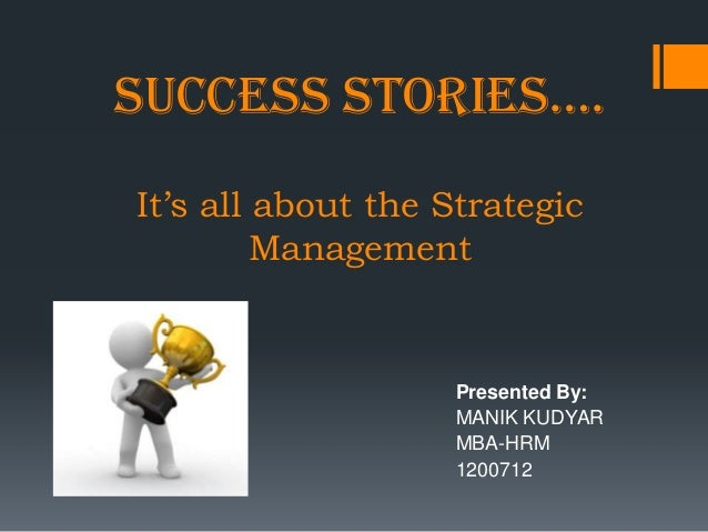 SUCCESS STORIES….It's all about the Strategic         Management                   Presented By:                   MANIK K...