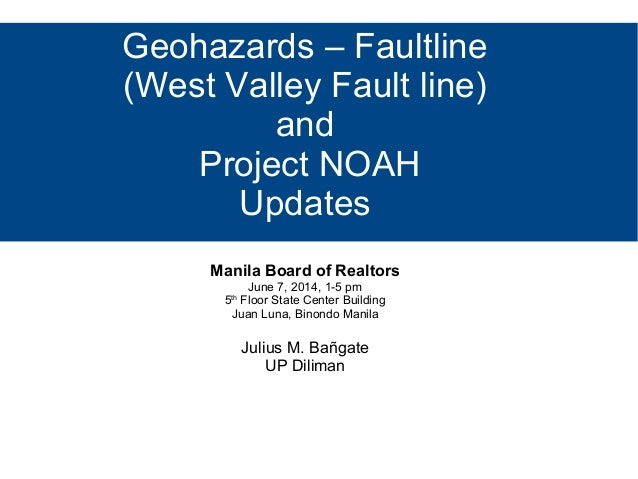 Geohazards – Faultline (West Valley Fault line) and Project NOAH Updates Manila Board of Realtors June 7, 2014, 1-5 pm 5th...