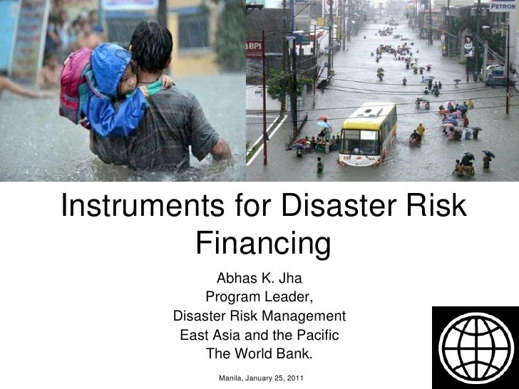 Instruments for Disaster Risk Financing<br />Abhas K. Jha<br />Program Leader,<br />Disaster Risk Management <br />East As...