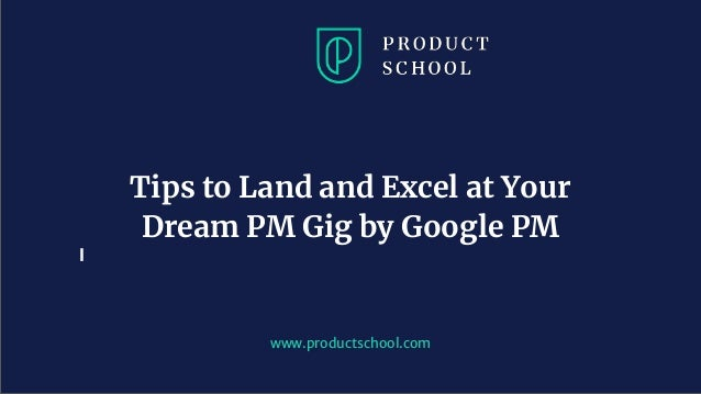 www.productschool.com Tips to Land and Excel at Your Dream PM Gig by Google PM
