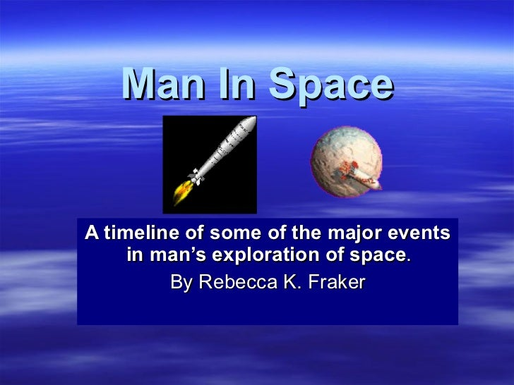 Man In Space A timeline of some of the major events in man's exploration of space .  By Rebecca K. Fraker