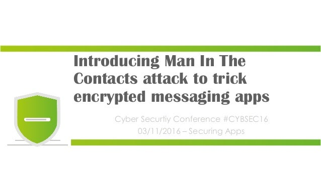Introducing Man In The Contacts attack to trick encrypted messaging apps Cyber Securtiy Conference #CYBSEC16 03/11/2016 – ...