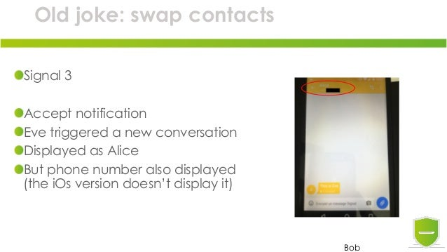 Old joke: swap contacts Signal 3 Accept notification Eve triggered a new conversation Displayed as Alice But phone number ...