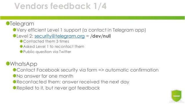 Vendors feedback 1/4 Telegram Very efficient Level 1 support (a contact in Telegram app) Level 2: security@telegram.org = ...