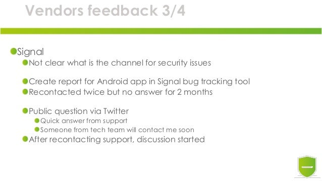 Vendors feedback 3/4 Signal Not clear what is the channel for security issues Create report for Android app in Signal bug ...