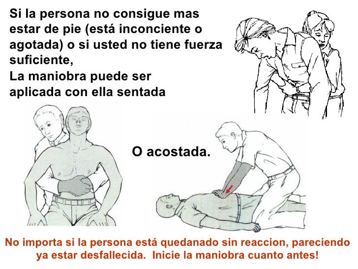 Si la persona no consigue mas estar de pie (está inconciente o agotada) o si usted no tiene fuerza suficiente,  La maniobr...