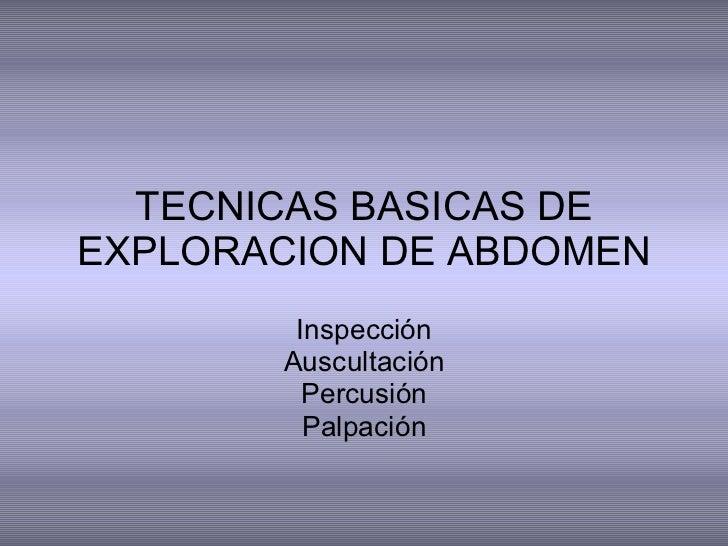 TECNICAS BASICAS DE EXPLORACION DE ABDOMEN Inspección Auscultación Percusión Palpación