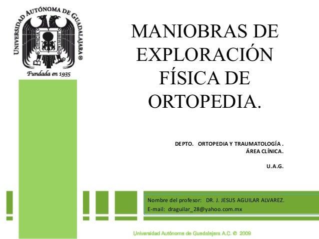MANIOBRAS DE EXPLORACIÓN FÍSICA DE ORTOPEDIA. Nombre del profesor: DR. J. JESUS AGUILAR ALVAREZ. E-mail: draguilar_28@yaho...